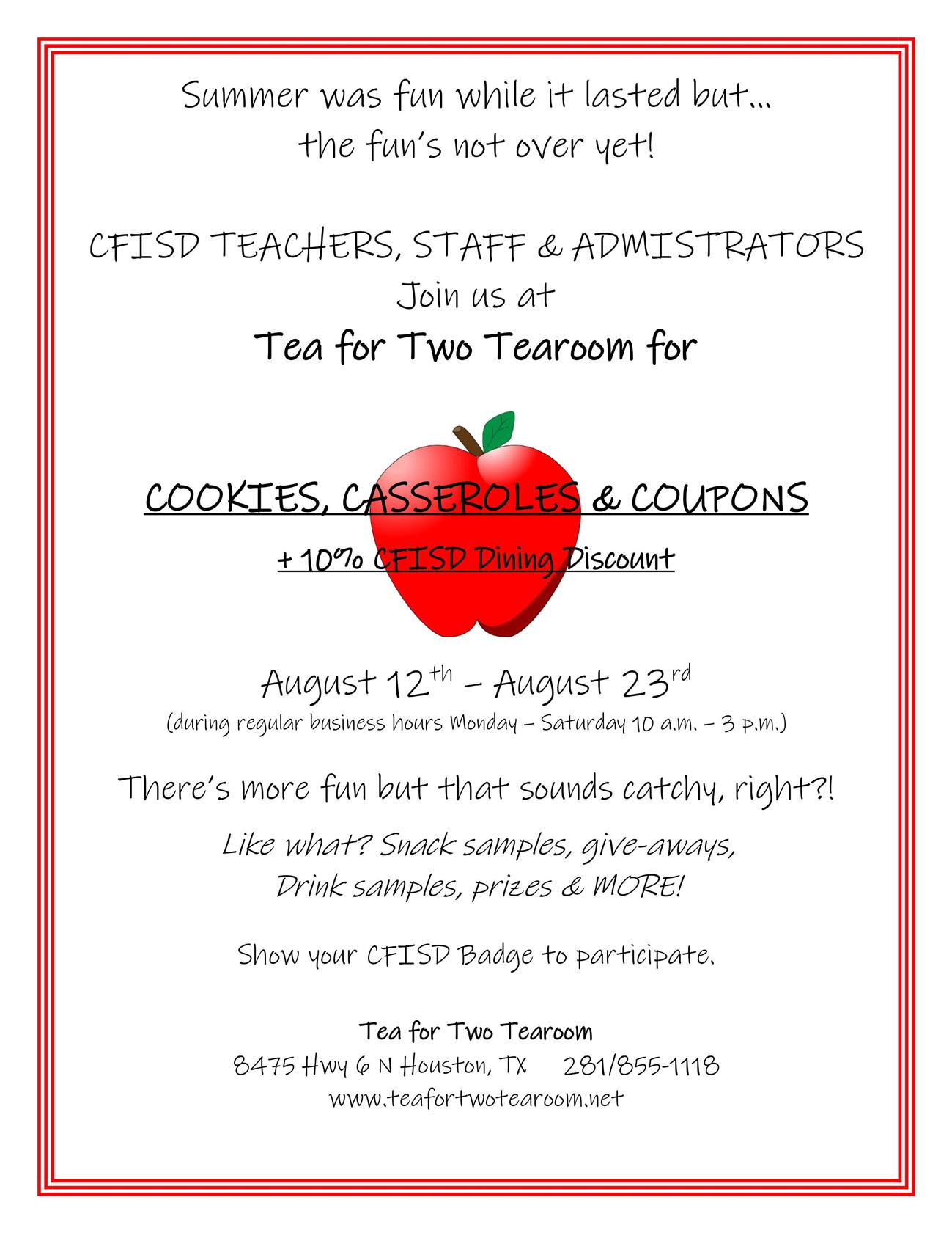 Summer was fun while it lasted but… the fun's not over yet!    CFISD TEACHERS, STAFF & ADMISTRATORS Join us at  Tea for Two Tearoom for      COOKIES, CASSEROLES & COUPONS + 10% CFISD Dining Discount    August 12th – August 23rd (during regular business hours Monday – Saturday 10 a.m. – 3 p.m.)    There's more fun but that sounds catchy, right?! Like what? Snack samples, give - aways,  Drink samples, prizes & MORE!    Show your CFISD Badge to participate.    Tea for Two Tearoom 8475 Hwy 6 N Houston, TX     281/855-1118 www.teafortwotearoom.net
