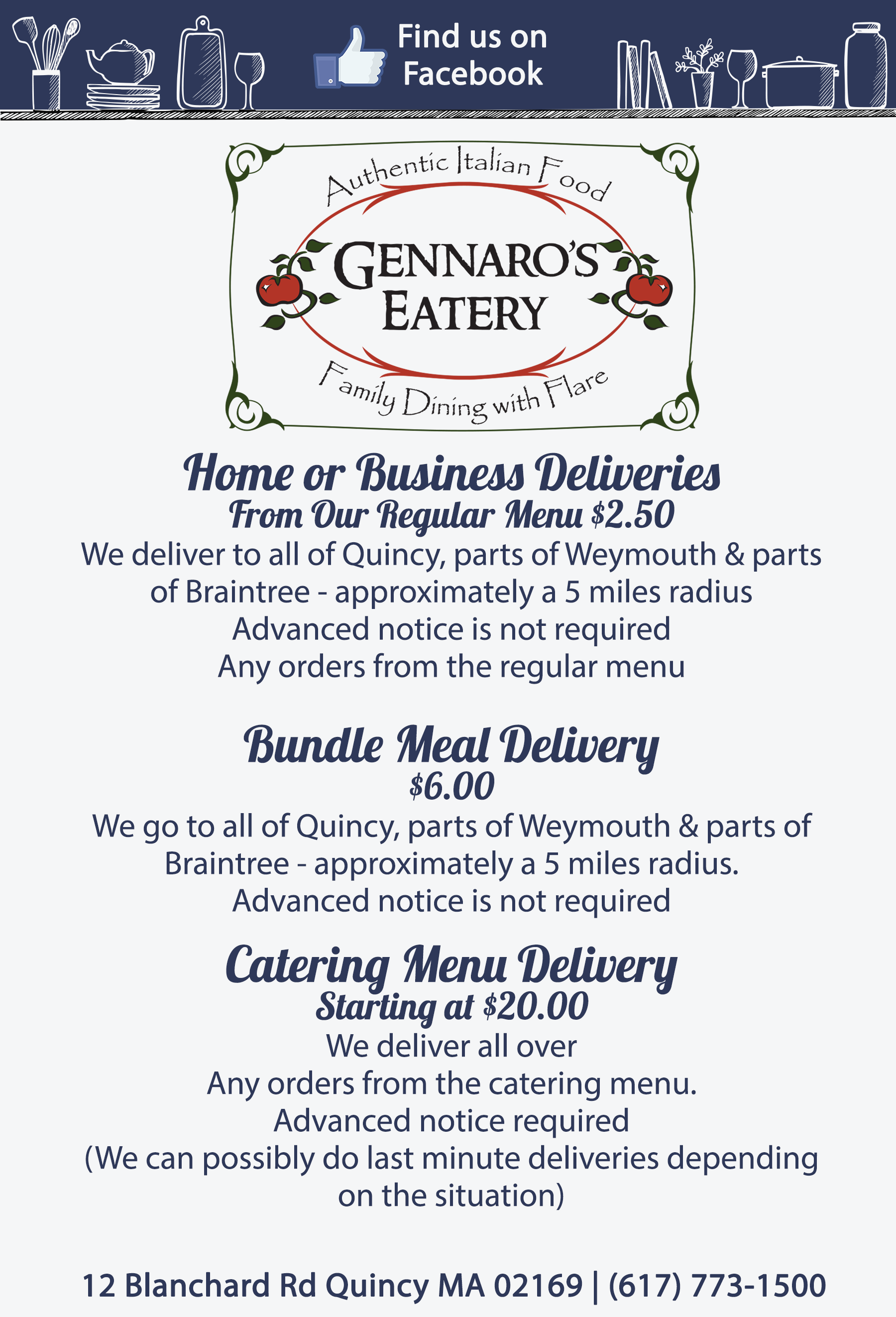 Find us on Facebook. Gennaro's Eatery. Authentic Italian Food. Family Dining with Flare. Home or Business Deliveries From Our Regular Menu $2.50. We deliver to all of Quincy, parts of Weymouth & parts of Braintree - approximately a 5 miles radius. Advanced notice is not required. Any orders from the regular menu. Bundle Meal Delivery - $6.00. We go to all of Quincy, parts of Weymouth & parts of Braintree - approximately a 5 miles radius. Advanced notice is not required. Catering Menu Delivery - Starting at $20.00. We deliver all over. Any orders from the catering menu. Advanced notice required. (We can possibly do last minute deliveries depending on the situation.) 12 Blanchard Rd Quincy MA 02169 | (617) 773-1500