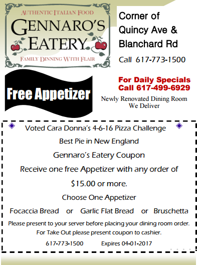 7 Free Appetizer For Daily Specials Call 617-499-6929 Call 617-773-1500 Corner of Quincy Ave & Blanchard Rd Newly Renovated Dining Room we deliver Voted Cara Donna's 4-6-16 Pizza Challenge Best Pie in New England Gennaro's Eatery Coupon Receive one free Appetizer with any order of $15.00 or more. Choose One Appetizer Focaccia Bread or Garlic Flat Bread or Bruschetta Please present to your server before placing your dining room order. For Take Out please present coupon to cashier. 617-773-1500 Expires 04-01-2017
