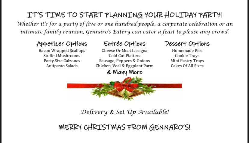 IT'S TIME TO START PLANNING YOUR HOLIDAY PARTY! Whether it's for a party of five or one hundred people, a corporate celebration or an intimate family reunion, Gennaro's Eatery can cater a feast to please any crowd.  Appetizer Options Entrée Options Dessert Options Bacon Wrapped Scallops Cheese Or Meat Lasagna Homemade Pies Stuffed Mushrooms Cold Cut Platters Cookie Trays Party Size Calzones Sausage, Peppers & Onions Mini Pastry Trays Antipasto Salads Chicken, Veal & Eggplant Parm Cakes Of All Sizes