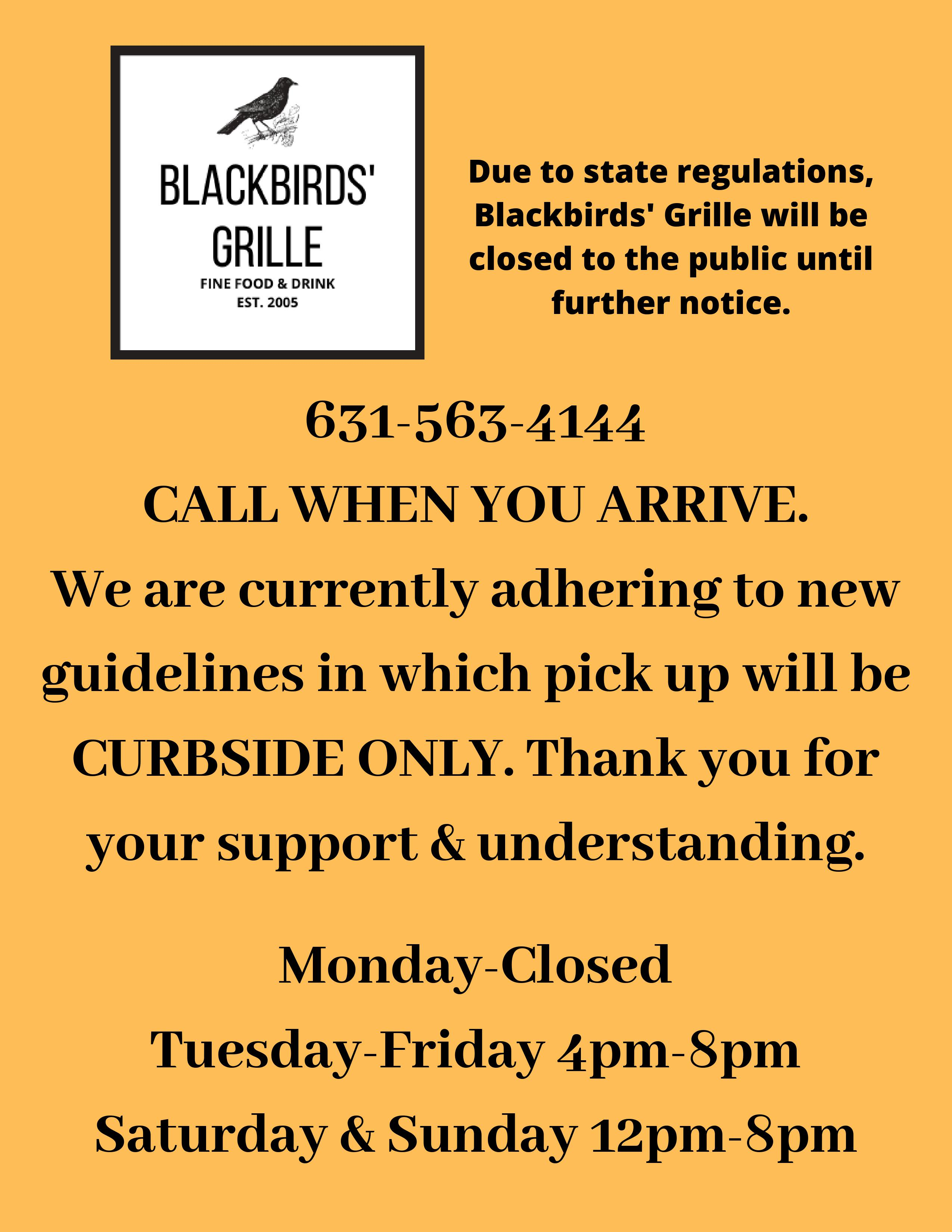 due to state regulations, blackbirds grille will be closed to the publuc until further notice. 631-563-4144 call when you arrive. We are currently adhering to new guidelines in which pick up will be curbside only. thank you for your support and undertsanding. Monday - closed. Tuesday-Friday 4pm-8pm. Saturday and Sunday 12pm-8pm.