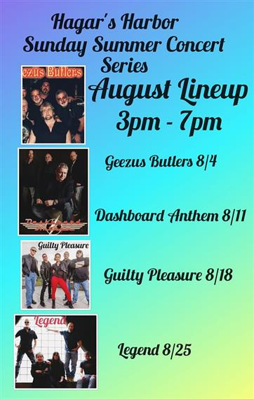 Hagars Harbor Sunday Summer concert series, 3pm - 7pm, Geezus Butlers 8/4, Dashboard Anthem 8/11, Guilty Pleasure 8/18, Lagand 8/25