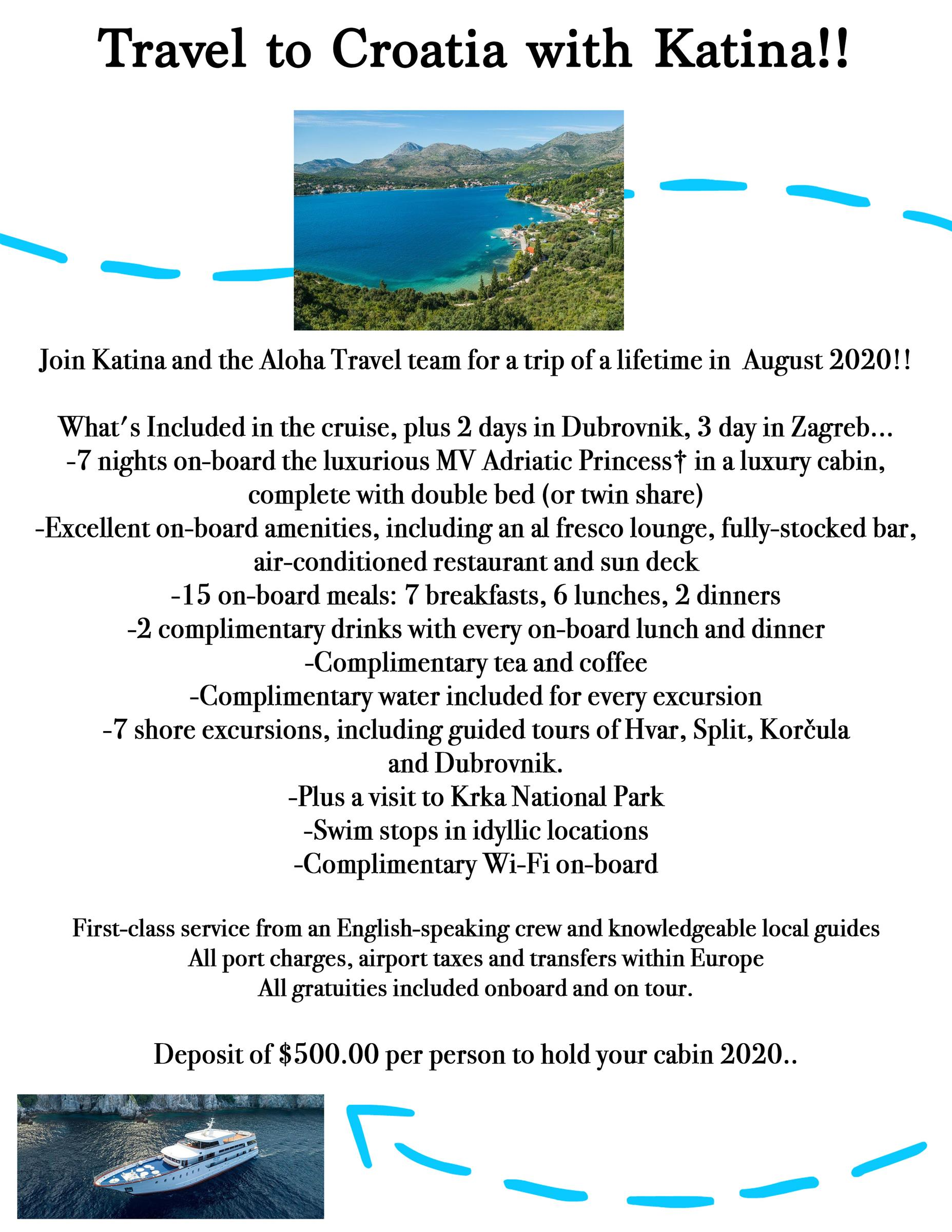 Travel to Croatia with Katina!! Join Katina and the aloha travel team for a trip of a lifetime in August 2020!!  What's included in the cruise, plus 2 days in Dubrovnik, 3 days in Zagreb... 7 nights on board with the luxurious MV Adriatic Princess in a luxury cabin, complete with double bed (or twin share). Excellent on board amenities, including an al fresco lounge, fully stocked bar, air conditioned restaurant and sun deck.  15 on board meals: 7 breakfasts, 6 lunches, 2 dinners. Two complimentary drinks with every on board lunch and dinner. Complimentary tea and coffee. Complimentary water included for every excursion. 7 shore excursions, including guided tours of Hvar, Split, Korcula and Dubrovnik.  Plus a visit to Krka National Park. Swim stops in idyllic locations. Complimentary Wi-Fi on board.  First class service from English speaking crew and knowledgeable local guides.  All port charges, airport taxes and transfers within europe. All gratuities on board and on tour.  Deposit of 500 dollars per person to hold your cabin 2020.