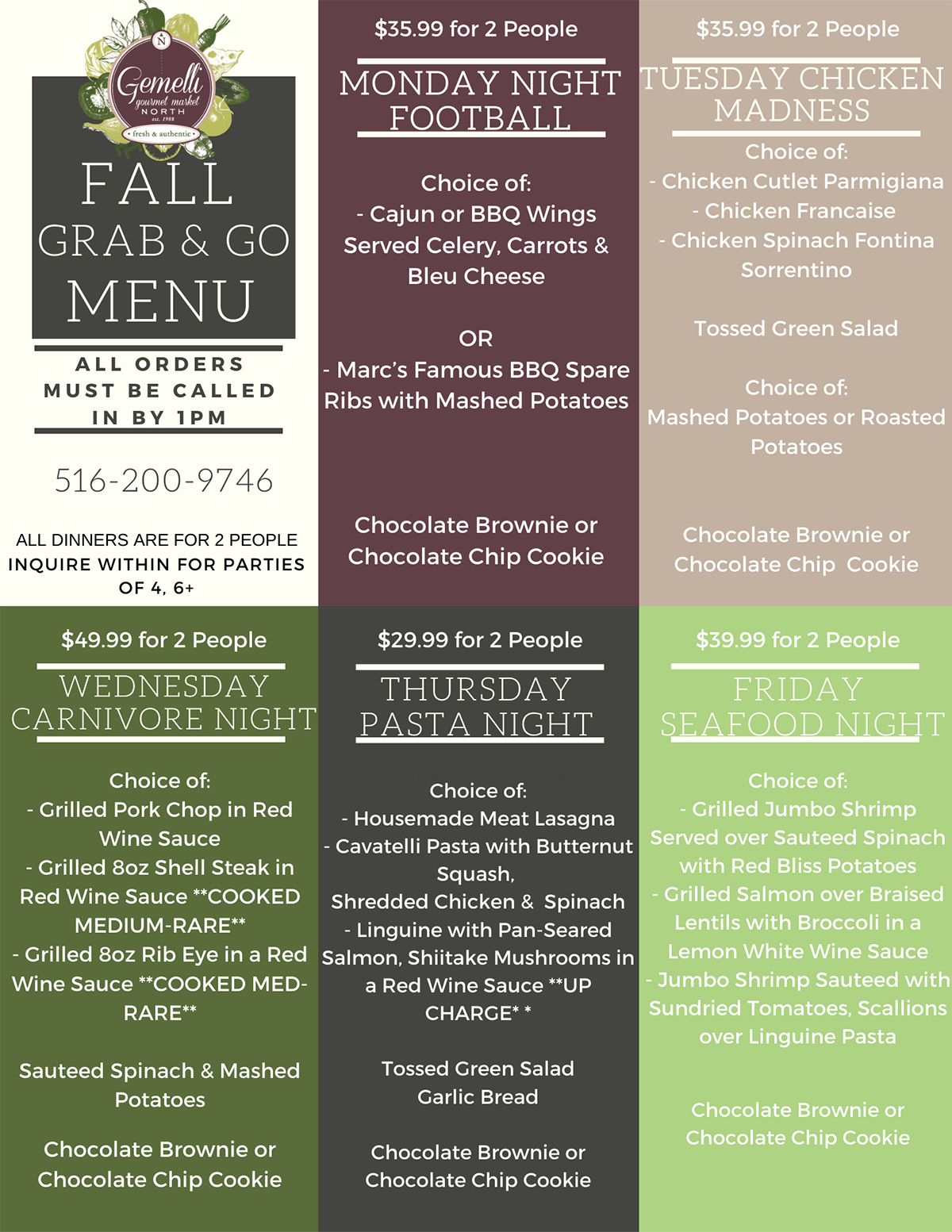 gemelli gourmet market fall grab and go menu all orders must be called in by 1pm 516-200-9746 all dinners are for 2 people inquire within for parties of 4, 6+ wednesday carnivore night choice of: -grilled pork chop in red wine sauce -grilled 8oz shell steak in red wine sauce **cooked medium-rare** -grilled 8oz rib eye in red wine sauce **cooked med-rare** sauteed spinach and mashed potatoes chocolate brownie or chocolate chip cookie $35.99 for 2 people monday night football choice of: -cajun or bbq wings served celery, carrots and blue cheese or -marc's famous bbq spare ribs with mashed potatoes chocolate brownie or chocolate chip cookie $29.99 for 2 people thursday pasta night choice of: -housemade meat lasagna - cavatelli pasta with butternut squash, shredded chicken and spinach -linguine with pan-seared salmon, shiitake muchrooms in a red wine sauce **up charge** tossed green salad garlic bread chocolate brownie or chocolate chip cookie $35.99 for 2 people tuesday chicken madness choice of: -chicken cutlet parmigiana -chicken francaise -chicken spanich fontina sorrentino tossed green salad choice of: mashed potatoes or roasted potatoes chocolate brownie or chocolate chip cookie $39.99 for 2 people friday seafood night choice of: -grilled jumbo shrimp served over sauteed spinach with red bliss potatoes -grilled salmon over braised lentils with broccoli in a lemon white wine sauce -jumbo shrimp sauteed with sundried tomatoes, scallions over linguine pasta chocolate brownie or chocolate chip cookie