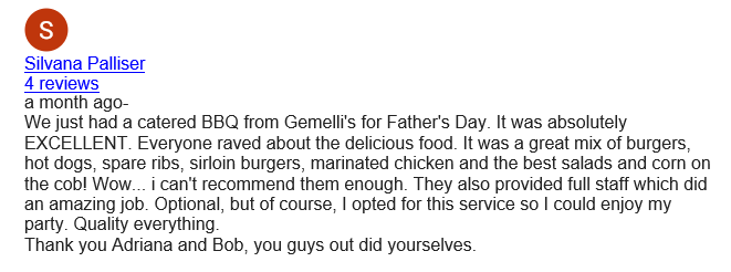 Silvana Palliser 4 reviews a month ago- We just had a catered BBQ from Gemelli's for Father's Day. It was absolutely EXCELLENT. Everyone raved about the delicious food. It was a great mix of burgers, hot dogs, spare ribs, sirloin burgers, marinated chicken and the best salads and corn on the cob! Wow... i can't recommend them enough. They also provided full staff which did an amazing job. Optional, but of course, I opted for this service so I could enjoy my party. Quality everything. Thank you Adriana and Bob, you guys out did yourselves.