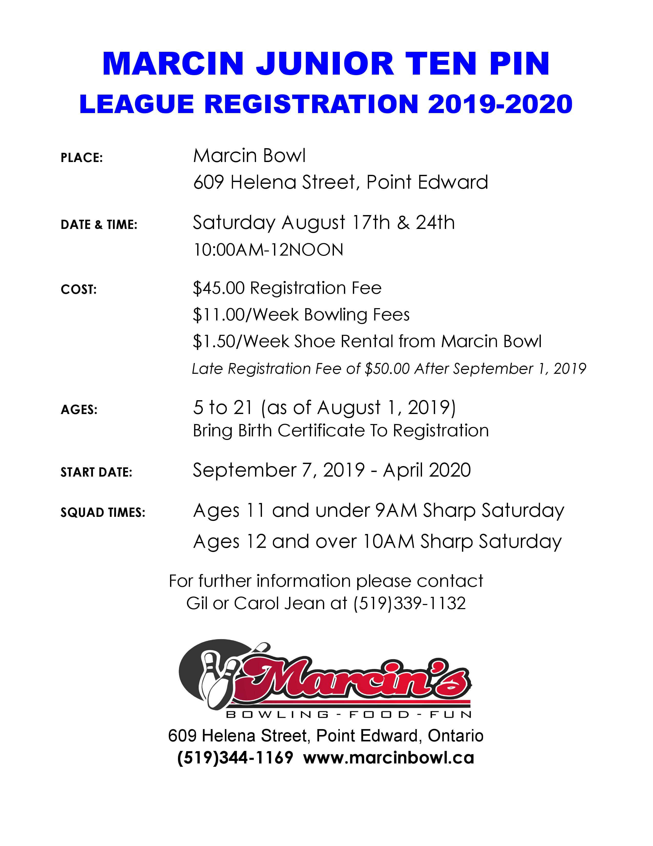 PLACE: Marcin Bowl 609 Helena Street, Point Edward DATE & TIME: Saturday August 17th & 24th 10:00AM-12NOON COST: $45.00 Registration Fee $11.00/Week Bowling Fees $1.50/Week Shoe Rental from Marcin Bowl Late Registration Fee of $50.00 After September 1, 2019 AGES: 5 to 21 (as of August 1, 2019) Bring Birth Certificate To Registration START DATE: September 7, 2019 - April 2020 SQUAD TIMES: Ages 11 and under 9AM Sharp Saturday Ages 12 and over 10AM Sharp Saturday 609 Helena Street, Point Edward, Ontario For further information please contact Gil or Carol Jean at (519)339-1132
