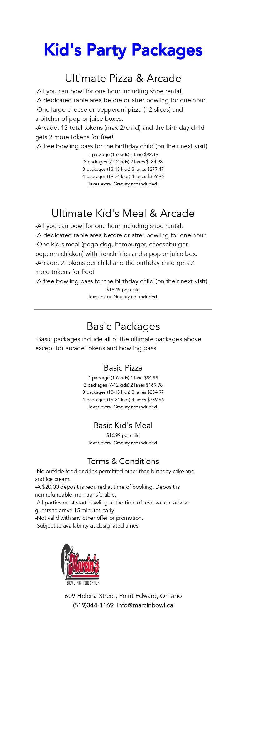Kid's Party Packages Ultimate Pizza & Arcade -All you can bowl for one hour including shoe rental. -A dedicated table area before or after bowling for one hour. -One large cheese or pepperoni pizza (12 slices) and a pitcher of pop or juice boxes. -Arcade: 12 total tokens (max 2/child) and the birthday child gets 2 more tokens for free! -A free bowling pass for the birthday child (on their next visit). 1 package (1-6 kids) 1 lane $92.49 2 packages (7-12 kids) 2 lanes $184.98 3 packages (13-18 kids) 3 lanes $277.47 4 packages (19-24 kids) 4 lanes $369.96 Taxes extra. Gratuity not included. Ultimate Kid's Meal & Arcade -All you can bowl for one hour including shoe rental. -A dedicated table area before or after bowling for one hour. -One kid's meal (pogo dog, hamburger, cheeseburger, popcorn chicken) with french fries and a pop or juice box. -Arcade: 2 tokens per child and the birthday child gets 2 more tokens for free! -A free bowling pass for the birthday child (on their next visit). $18.49 per child Taxes extra. Gratuity not included. Basic Packages -Basic packages include all of the ultimate packages above except for arcade tokens and bowling pass. Basic Pizza 1 package (1-6 kids) 1 lane $84.99 2 packages (7-12 kids) 2 lanes $169.98 3 packages (13-18 kids) 3 lanes $254.97 4 packages (19-24 kids) 4 lanes $339.96 Taxes extra. Gratuity not included. Basic Kid's Meal $16.99 per child Taxes extra. Gratuity not included. Terms & Conditions -No outside food or drink permitted other than birthday cake and and ice cream. -A $20.00 deposit is required at time of booking. Deposit is non refundable, non transferable. -All parties must start bowling at the time of reservation, advise guests to arrive 15 minutes early. -Not valid with any other offer or promotion. -Subject to availability at designated times.