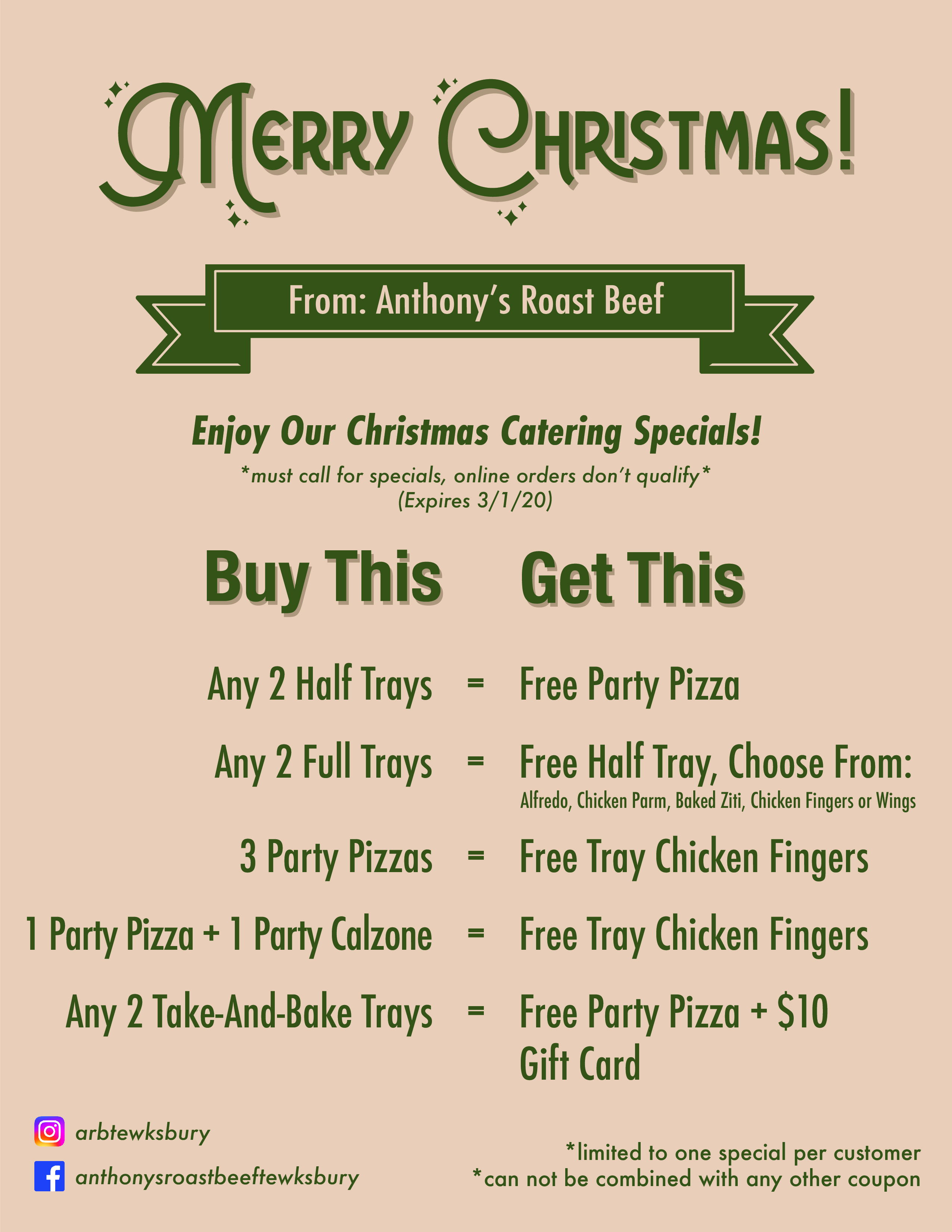 Merry Christmas from Anthony's Roast beef. Enjoy our Christmas Catering specials! *must call for specials, online orders don't qualify* (expires 3/1/20). Buy this: any 2 half trays = get this: free party pizza. Buy this: any 2 full trays = get this: free half tray, choose from: alfredo, chicken parm, baked ziti, chicken fingers or wings. Buy this 3 party pizzas= get this free tray chicken fingers. buy this: 1 party pizza and 1 party calzone= get this free tray of chicken fingers. Buy this: any 2 take and bake trays = get this free party pizza + $10 gift card. (limited to one special per customer. Can not be combined with any other coupon.