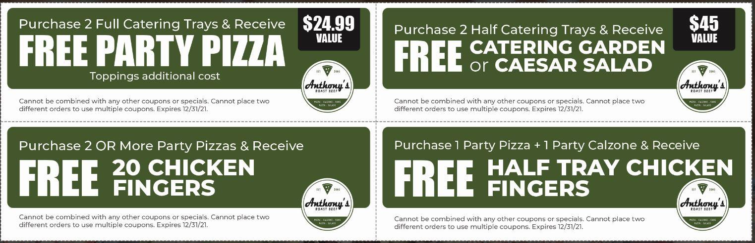 Purchase 2 Full Catering Trays & Receive FREE PARTY PIZZA $24.99 Value Toppings additional cost Cannot be combined with any other coupons or specials. Cannot place two different orders to use multiple coupons. Expires 12/31/21.  Purchase 2 Half Catering Trays & Receive FREE CATERING GARDEN or CAESAR SALAD $45 Value Cannot be combined with any other coupons or specials. Cannot place two different orders to use multiple coupons. Expires 12/31/21.  Purchase 2 OR More Party Pizzas & Receive FREE 20 CHICKEN FINGERS Cannot be combined with any other coupons or specials. Cannot place two different orders to use multiple coupons. Expires 12/31/21.  Purchase 1 Party Pizza + 1 Party Calzone & Receive FREE HALF TRAY CHICKEN FINGERS Cannot be combined with any other coupons or specials. Cannot place two different orders to use multiple coupons. Expires 12/31/21.