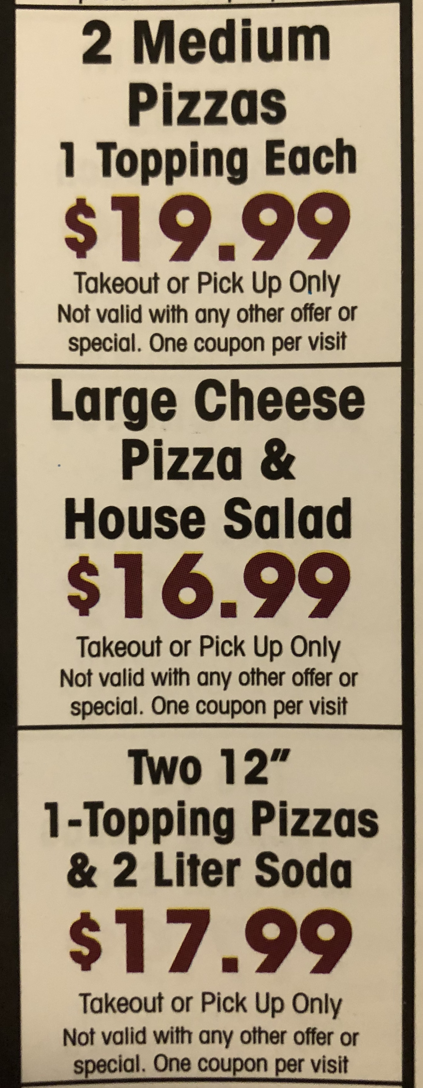 """2 medium pizzas 1 topping each $19.99 takeout or pick up only not valid with any other offer or special. one coupon per visit. large cheese pizza and house salad $16.99 takeout or pick up only not valid with any other offer or special. one coupon per visit. two 12"""" 1-topping pizzas $17.99 takeout or pick up only not valid with any other offer or special. one coupon per visit."""