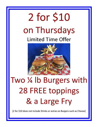 2 for $10 on thursdays limited time offer two 1/4 lb burgers with 28 free toppings and a large fry (2 for $10 does not include drinks or extras on burgers such as cheese)