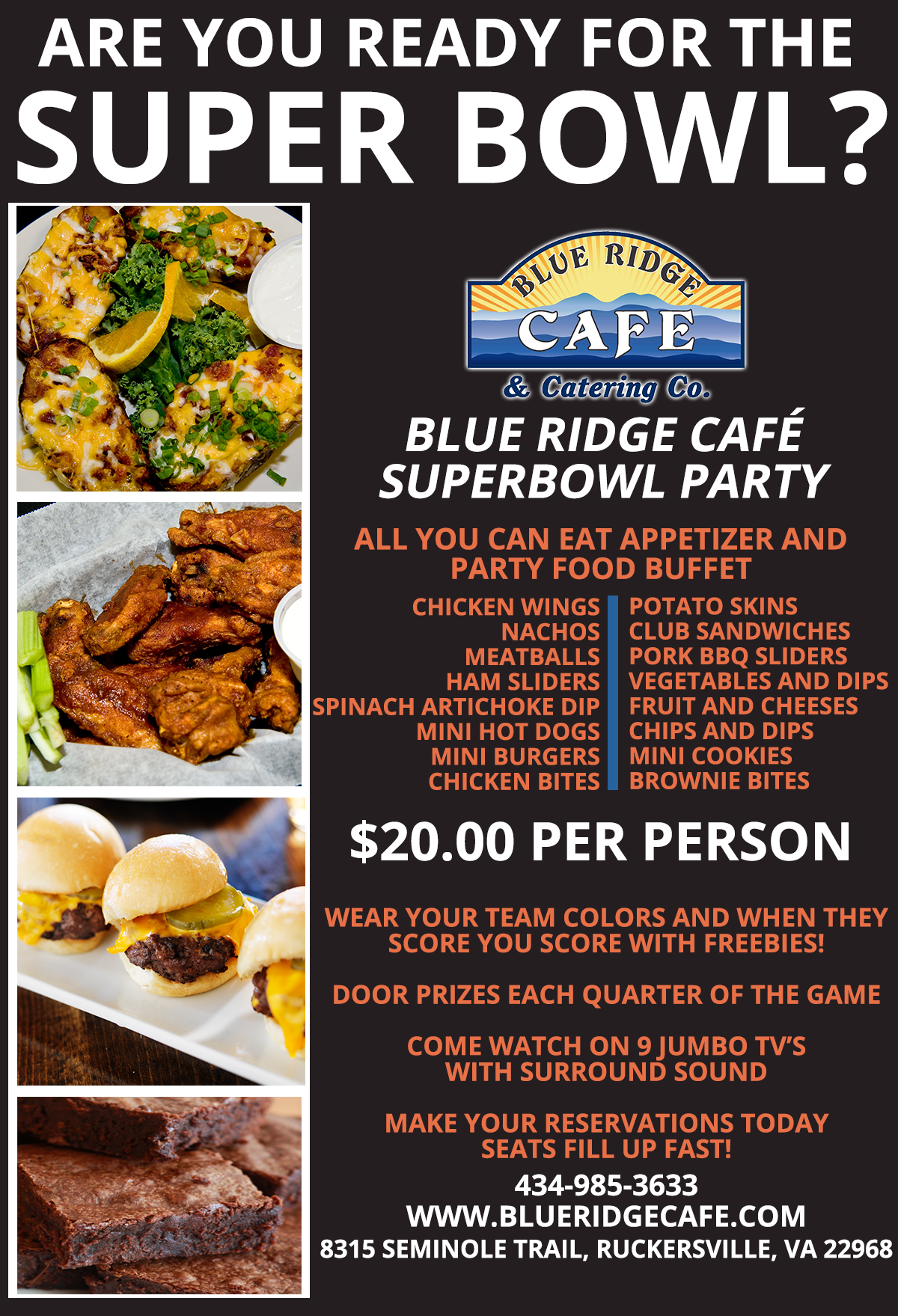 Are You Ready For The Super Bowl? Blue Ridge Cafe & Catering Co. Super Bowl Party - All You Can Eat Appetizer and Party Food Buffet. $20 Per Person. Wear Your Team Colors and When They Score You Score with Freebies! Door Prizes Each Quarter of The Game. Come Watch on 9 Jumbo TV's With Surround Sound. Make Your Reservations Today, Seats fill up fast!