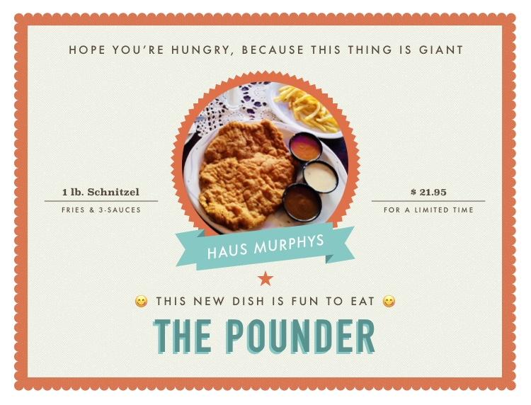 hope you're hungry, because this thing is giant. New: The Ponder. 1 lb. Schnitzel, fries, and 3 sauces. $21.95 . For a Limted Time . haus murphy's this new dish is fun to eat the pounder