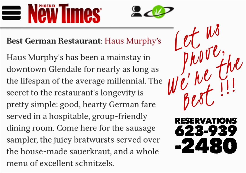phoenix new times best german restaurant: haus murphy's. haus murphy's has been a mainstay in downtown glendale for nearly as long as the lifespan of the average millennial. the secret to the restaurant's longevity is pretty simple: good, hearty german fare served in a hospitable, group-friendly dining room. come here for the sausage sampler, the juicy bratwursts served over the house-made sauerkraut, and a whole menu of excellent schnitzels. let us prove, we're the best!!! reservations 623-939-2480