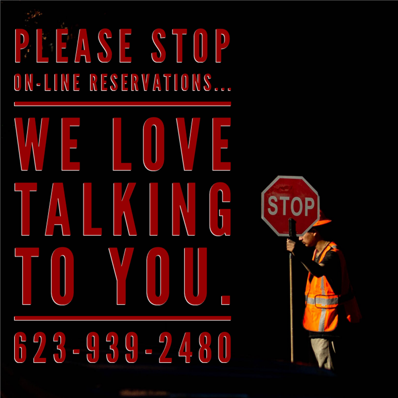 please stop on-line reservations... we love talking to you 623-939-2480