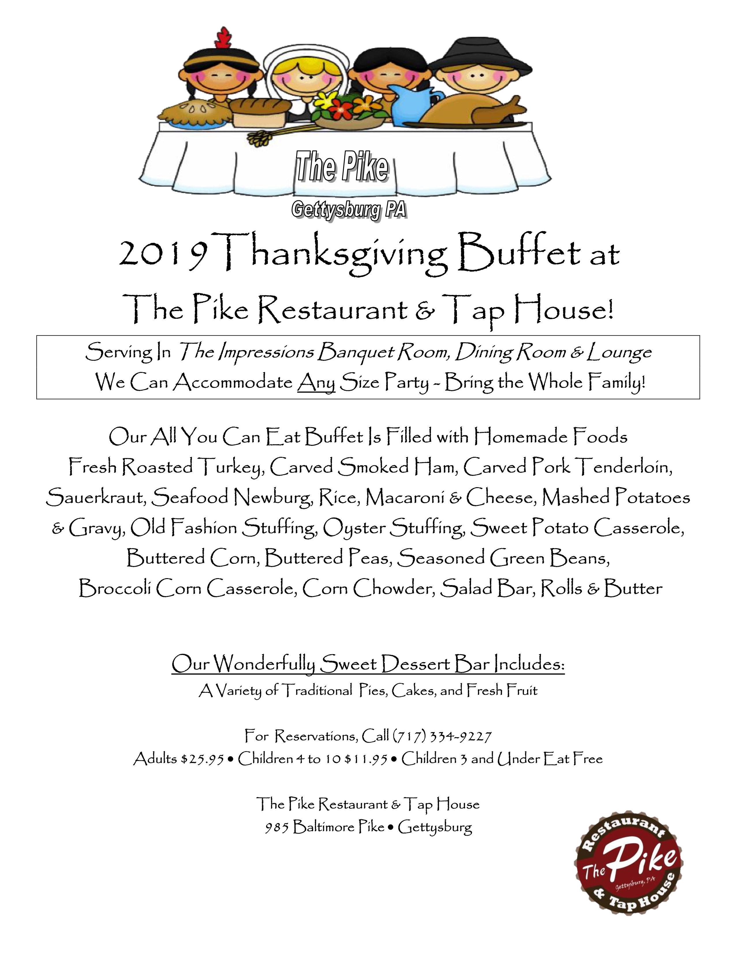 The Pike Gettysburg PA. 2019 Thanksgiving buffet at the pike restaurant & tap house! Serving in the impressions banquet room, dining room & lounge. We can accommodate any size party- bring the whole family! Our all you can eat buffet is filled with homemade foods: fresh roasted turkey, carved smoked ham, carved pork tenderloin, sauerkraut, seafood newburg, rice, macaroni and cheese, mashed potatoes and gravy, old fashion stuffing, oyster stuffing, sweet potato casserole, buttered corn, buttered peas, seasoned green beans, broccoli corn casserole, corn chowder, salad bar, rolls and butter. Our wonderfully sweet dessert bar includes: a variety of traditional pies, cakes, and fresh fruit. For reservations, call 717-334-9227. Adults $25.95, children 4 to 10 $11.95, children 3 and under eat free. The pike restaurant and tap house, 985 Baltimore pike, Gettysburg.