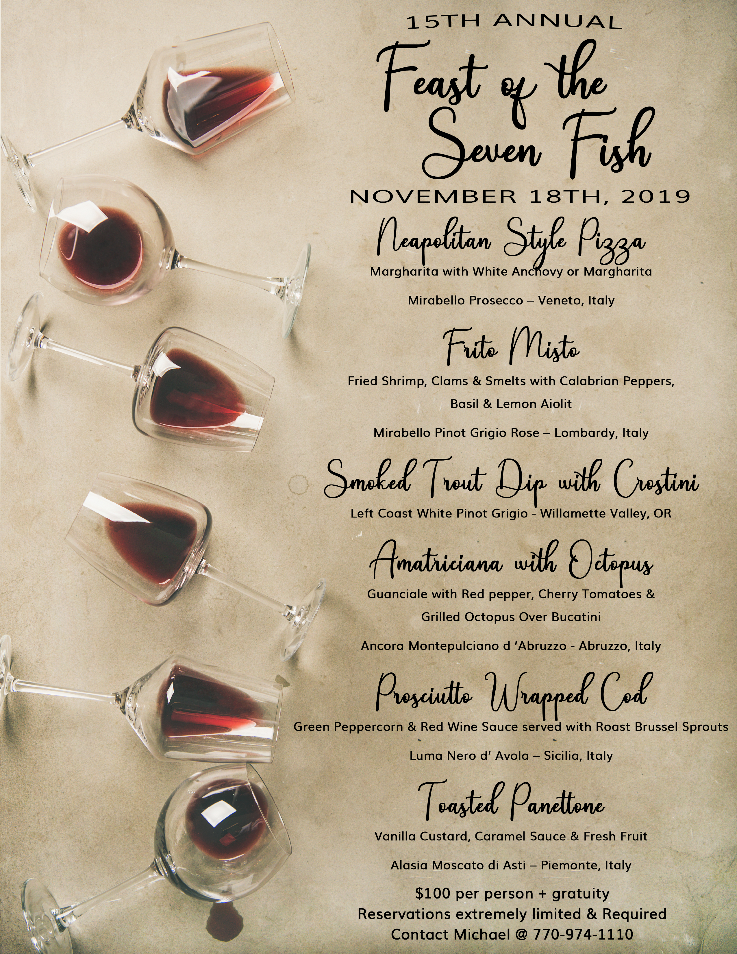 15th Annual Feast of the Seven Fish November 18th, 2019  Neapolitan Style Pizza Margharita w/White Anchovy or Margharita Mirabello Prosecco – Veneto, Italy  Frito Misto Fried Shrimp, Clams & Smelts w/Calabrian Peppers, Basil & Lemon Aioli Mirabello Pinot Grigio Rose – Lombardy, Italy  Smoked Trout Dip w/Crostini Left Coast White Pinot Grigio - Willamette Valley, OR  Amatriciana w/ Octopus Guanciale w/Red pepper, Cherry Tomatoes & Grilled Octopus Over Bucatini Ancora Montepulciano d 'Abruzzo - Abruzzo, Italy  Prosciutto Wrapped Cod Green Peppercorn & Red Wine Sauce S/w Roast Brussel Sprouts Luma Nero d' Avola – Sicilia, Italy  Toasted Panettone Vanilla Custard, Caramel Sauce & Fresh Fruit Alasia Moscato di Asti – Piemonte, Italy  $100 per person + gratuity Reservations extremely limited & Required Contact Michael @ 770-974-1110
