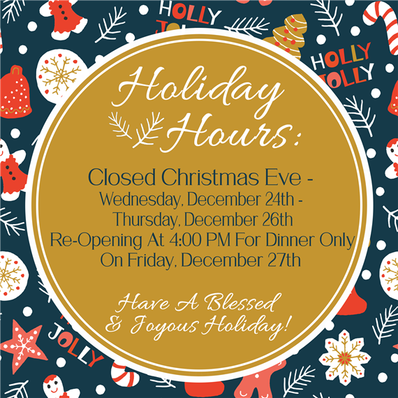 Holiday hours. closed christmas eve - wednesday, december 24th - thursday december 26th. reopening at 4pm for dinner only on friday, december 27th. have a blessed & joyous holiday.