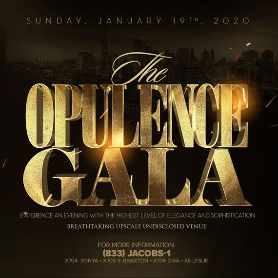 sunday, January 19th, 2020. The opulence gala. experience an evenin with the highest level of elegance and sophistication. Breathtaking upscale undisclosed venue. For more information (833)JACOBS-1. x704 Sonya, x705 S. Braxton, x706 Disa, x6 Leslie.