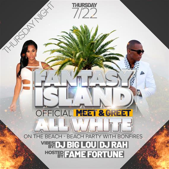 thursday night 7/22 fantasy island offical meet & greet. all white on the beach - beach party with bonfires. vibes by DJ Big Lou, DJ Rah. Hosted by Fame Fortune