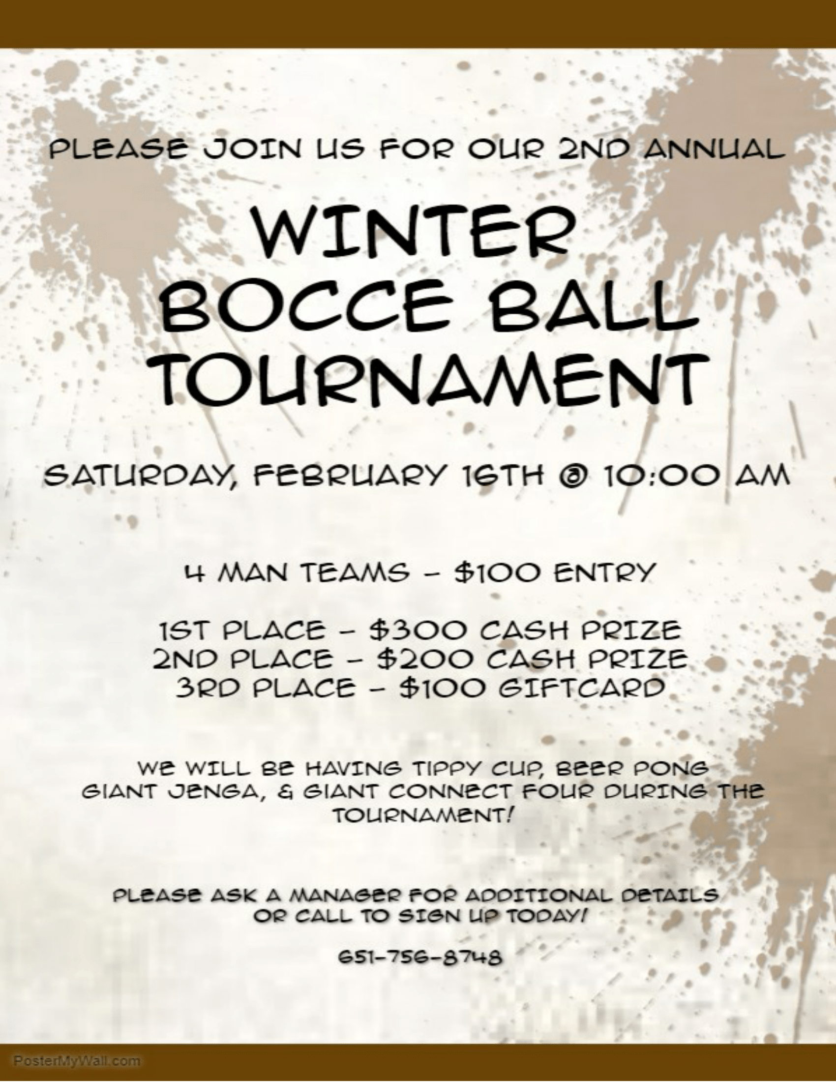 Please Join Us For Our 2nd Annual Winter Bocce Ball Tournament- Saturday, February 16th @ 10:00 AM 4 Man Teams - $100 Entry - 1st Place - $300 Cash Prize, 2nd Place- $200 Cash Prize, 3rd Place - $100 Gift Card. We will be having tippy cup, beer pong, giant jenga, & Giant Connect four during the tournament. Please ask a manager for additional details or call to sign up today! 651-756-8748