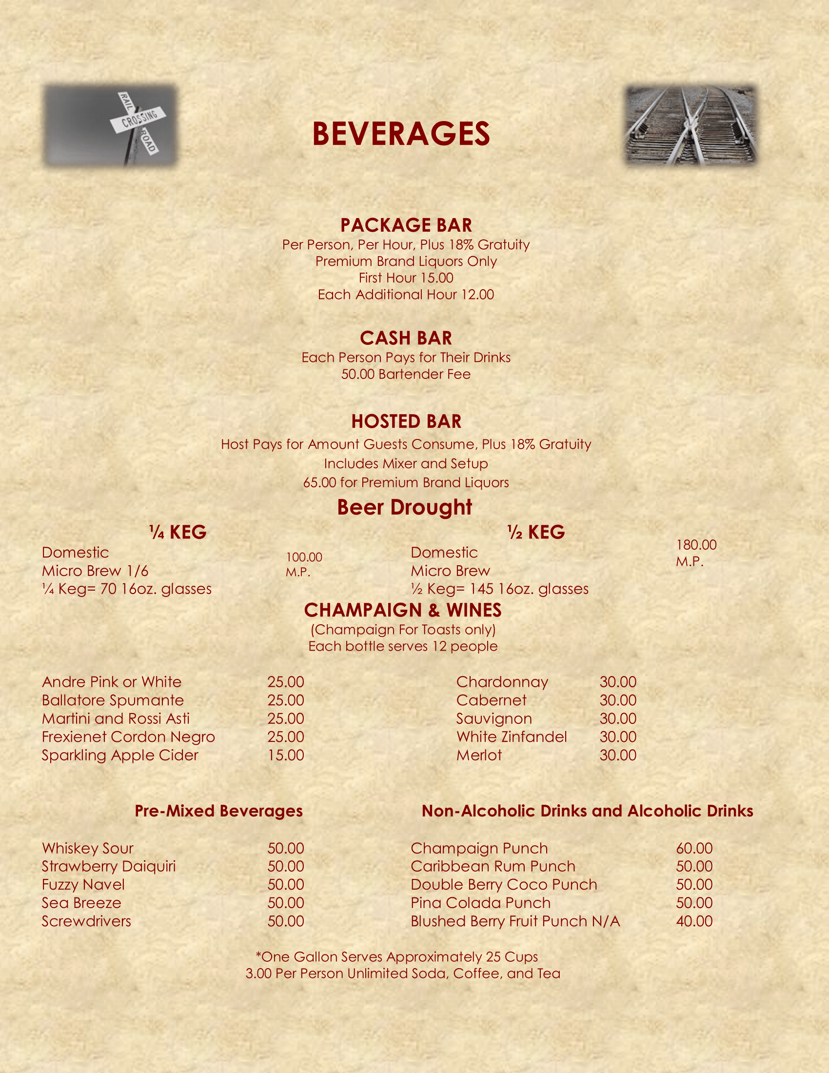 BEVERAGES PACKAGE BAR Per Person, Per Hour, Plus 18% Gratuity Premium Brand Liquors Only First Hour 15.00 Each Additional Hour 12.00 CASH BAR Each Person Pays for Their Drinks 50.00 Bartender Fee  HOSTED BAR Host Pays for Amount Guests Consume, Plus 18% Gratuity Includes Mixer and Setup 65.00 for Premium Brand Liquors  Beer Drought  ¼ KEG Domestic Micro Brew 1/6 ¼ Keg= 70 16oz. glasses 100.00 M.P.  ½ KEG Domestic Micro Brew ½ Keg= 145 16oz. glasses  180.00 $ M.P. CHAMPAIGN & WINES (Champaign For Toasts only) Each bottle serves 12 people Andre Pink or White Ballatore Spumante Martini and Rossi Asti Frexienet Cordon Negro Sparkling Apple Cider 25.00 25.00 25.00 25.00 15.00 Chardonnay Cabernet Sauvignon White Zinfandel Merlot 30.00 30.00 30.00 30.00 30.00 Pre-Mixed Beverages Non-Alcoholic Drinks and Alcoholic Drinks Whiskey Sour Strawberry Daiquiri Fuzzy Navel Sea Breeze Screwdrivers 50.00 50.00 50.00 50.00 50.00 Champaign Punch Caribbean Rum Punch Double Berry Coco Punch Pina Colada Punch Blushed Berry Fruit Punch N/A 60.00 50.00 50.00 50.00 40.00  *One Gallon Serves Approximately 25 Cups 3.00 Per Person Unlimited Soda, Coffee, and Tea