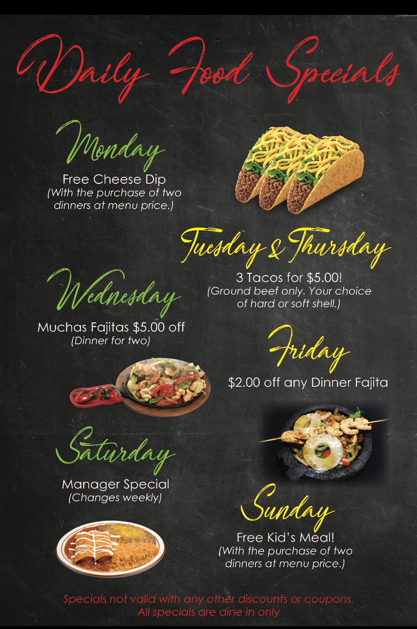 Daily specials: Monday: free cheese dip (with the purchase of two dinners at menu price). Tuesday & Thursday: 3 tacos for $5! (Ground beef only. Your choice of hard or soft shell). Wednesday: Muchas Fajitas: $5.00 off (dinner for two). Friday: $2.00 off any dinner fajita. Saturday: Manager special (Changes weekly). Sunday: Free kid's meal! (With the purchase of two dinners at menu price). Specials not valid with any other discounts or coupons. All specials are dine-in only.