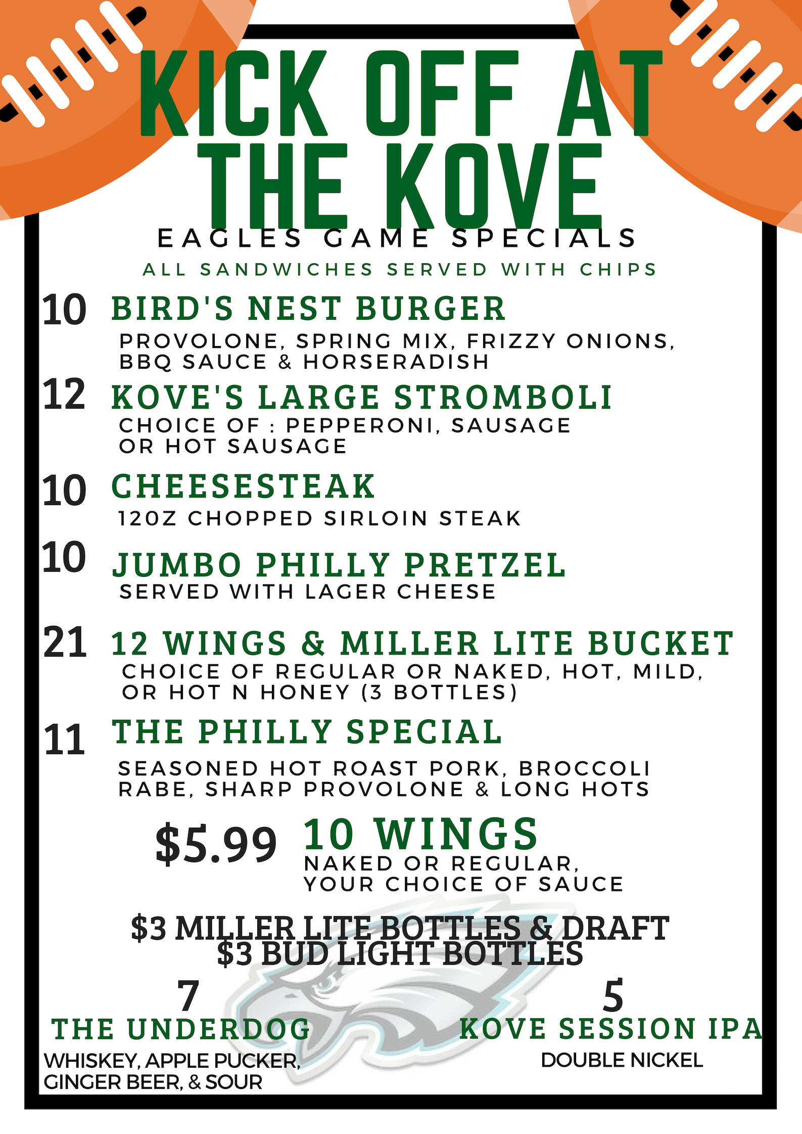 Kick off at the kove - eagles football specials. $3 miller lite bottles & draft. $3 bud light bottles. $10 bird's nest burger. $12 kove's large stromboli: choice of pepperoni, sausage, or hot sausage. $10 cheesesteak: 12 ounce chopped sirloin steak. $10 jumbo philly pretzel: served with lager cheese. $21 12 wings & miller lite bucket: choice of regular or naked, hot, mild, or hot n honey (3 bottles). $11 the philly special: seasoned hot roast pork, broccoli rabe, sharp provolone, & long hots. all sandwiches served with homemade chips. $7 the underdog: whiskey, apple pucker, ginger beer, & sour. $5 Kove Session IPA: Double nickel