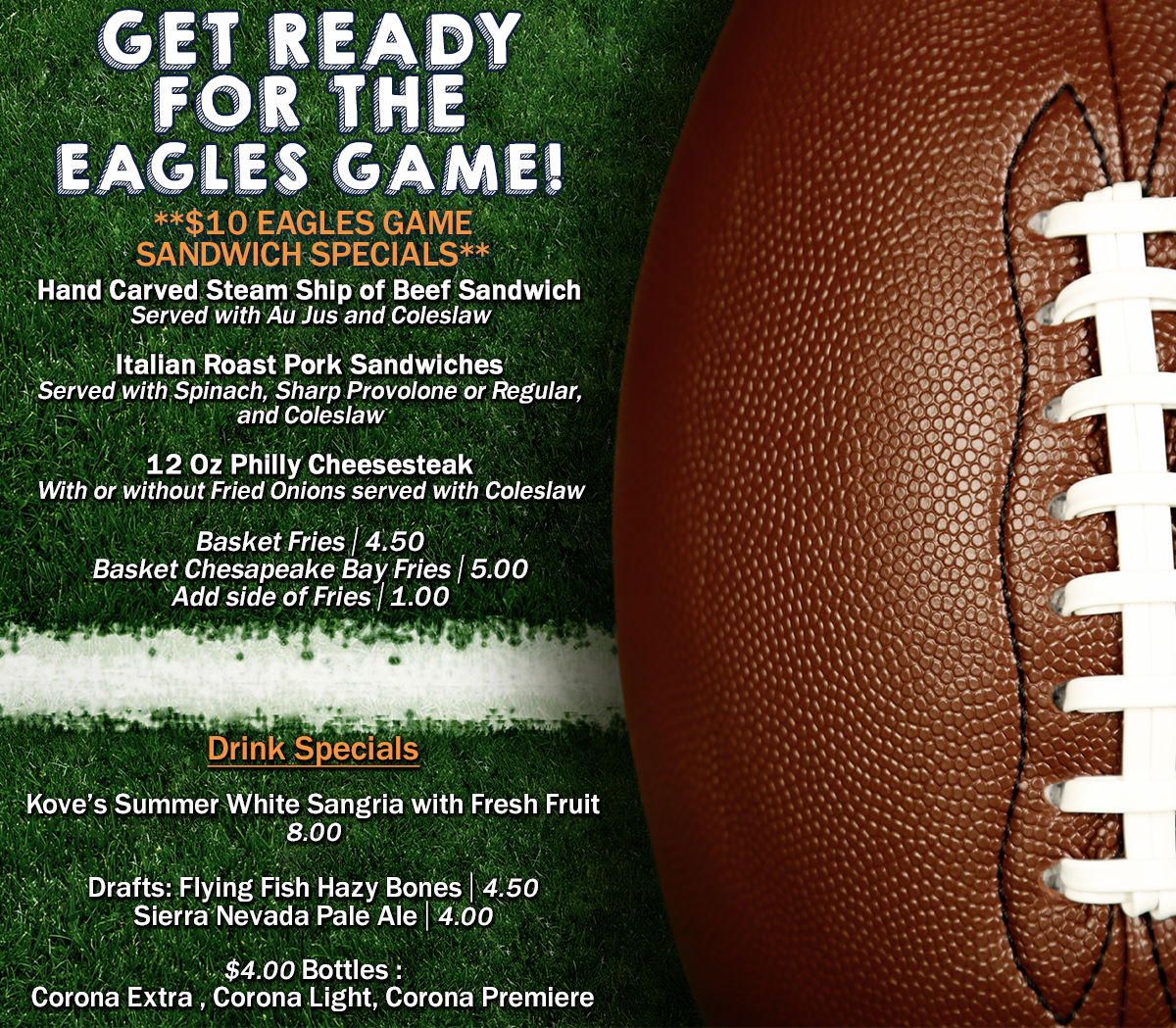 $10 Eagles Game Sandwich Specials. Hand Carved Steam Ship of Beef Sandwich Served with Au Jus and Coleslaw. Italian Roast Pork Sandwiches Served with Spinach, Sharp Provolone or Regular, and Coleslaw. 12 Oz Philly Cheesesteak With or without Fried Onions served with Coleslaw. Basket Fries, $4.50. Basket Chesapeake Bay Fries, $5. Add side of Fries, $1.00. Drink Specials Kove's Summer White Sangria with Fresh Fruit, $8. Drafts: Flying Fish Hazy Bones $4.50, Sierra Nevada Pale Ale $4. $4  Bottles : Corona Extra , Corona Light, Corona Premiere.