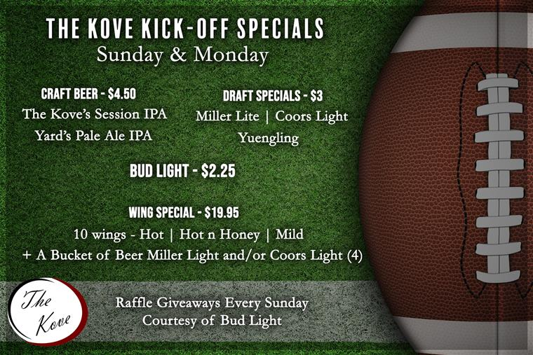 The Kove Kick Off  Specials  (Sundays & Mondays)  Craft Beer – 4.5 The Kove's Session IPA  Yard's Pale Ale  PA  $3 Draft Specials Miller Lite, Coors Light, Yuengling   Bud Light and Bud Draft 2.25  Wing Special 10 wings – hot, hot n honey, mild & Bucket of Beer Miller Light and/or Coors Light (4)