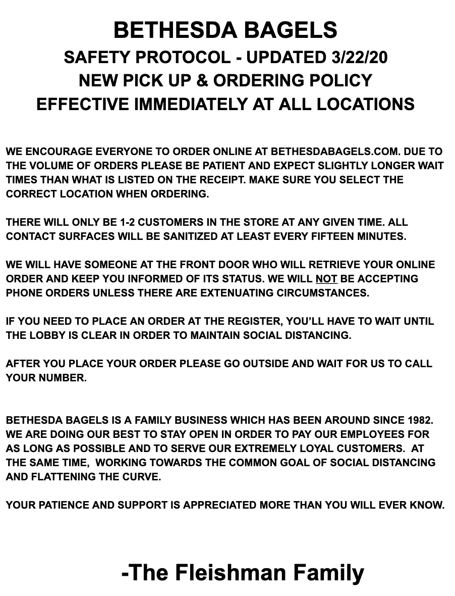 bethesda bagels safety protocol - updated 3/22/20 new pick up and ordering policy effective immediately at all locations. we encourage everyone to order online at bethesdabagels.com due to the volume of orders please be patient and expect slightly longer wait times than what is listed on the receipt. make sure you select the correct location when ordering. there will only be 1-2 customers in the store at any given time. all contact surfaces will be sanitized at least every fifteen minutes. we will have someone at the front door who will retrieve your online order and keep you informed of its status. we will not be accepting phone orders unless there are extenuating circumstances. if you need to place an order at the register, you'll have to wait until the lobby is clear in order to maintain social distancing. bethesda bagels is a family business which has been around since 1982. we are doing our best to stay open in order to pay our employees for as long as possible and to serve our extremely loyal customers. at the same time, working towards the common goal of social distancing and flattening the curve. your patience and support is appreciated more than you will ever know. -the fleishman family