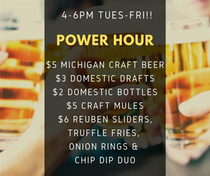 4-6 PM, Tues-Fri!! Power Hour! $5 Michigan Craft beer, $3 Domestic Drafts, $2 Domestic Bottles, $5 Craft Mules, $6 Reuben Sliders, Truffle Fries, Onion Rings & Chip Dip Duo.