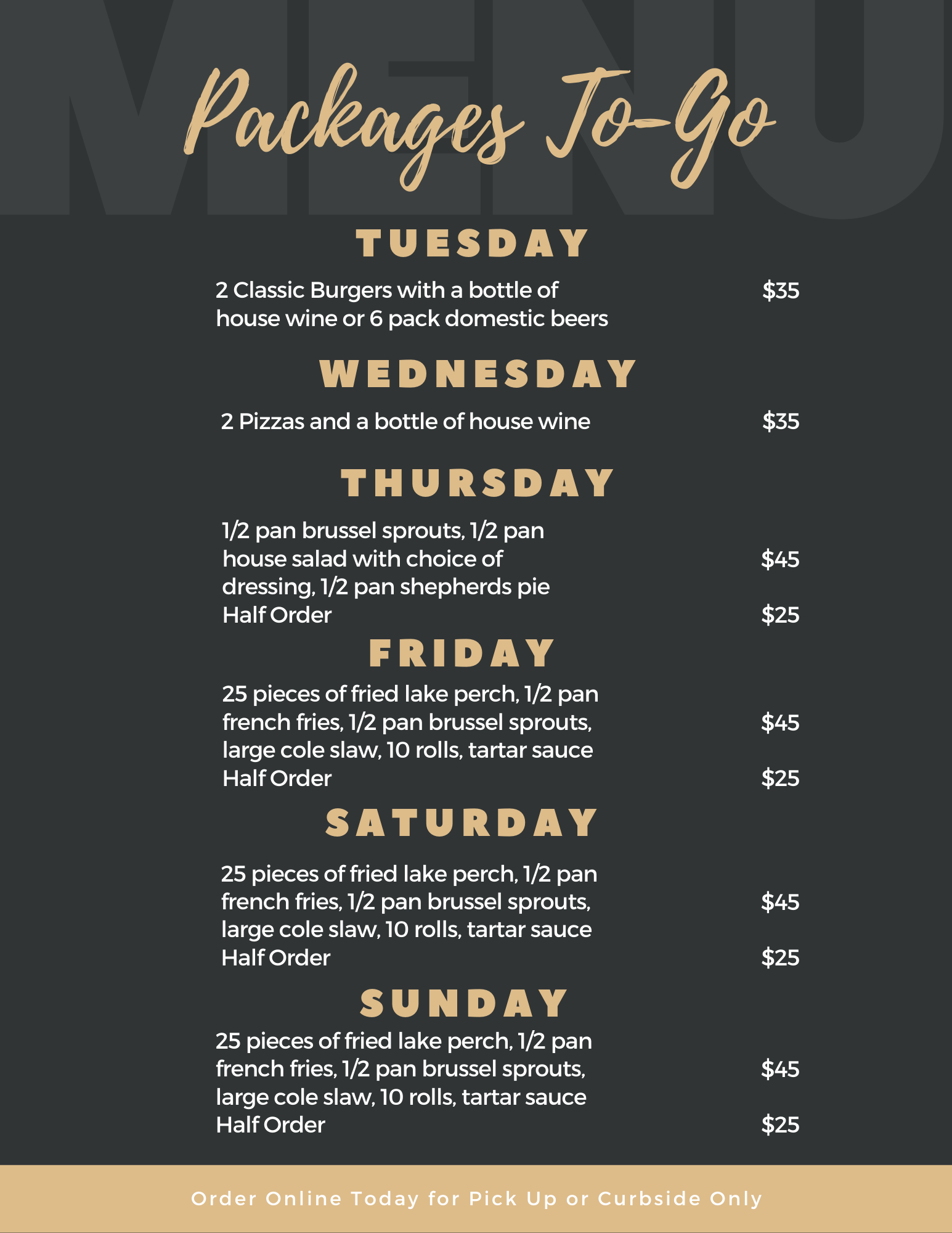 packages to-go tuesday 2 classic burgers with a bottle of house wine or 6 pack domestic beers $35 wednesday 2 pizzas and a bottle of house wine $35 thursday 1/2 pan brussel sprouts, 1/2 pan house salad with choice of dressing, 1/2 pan shepards pie $45 half order $25 friday 25 pieces of fried lake perch, 1/2 pan french fries, 1/2 pan brussel sprouts, large cole slaw, 10 rolls, tartar sauce $45 half order $25 saturday 25 pieces of fried lake perch, 1/2 pan french fries, 1/2 pan brussel sprouts, large cole slaw, 10 rolls, tartar sauce $45 half order $25 sunday 25 pieces of fried lake perch, 1/2 pan french fries, 1/2 pan brussel sprouts, large cole slaw, 10 rolls, tartar sauce $45 half order $25 order online today for pick up or curbside only