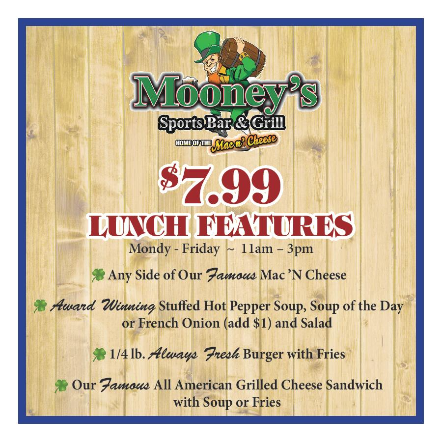 $7.99 Lunch features Monday - Friday  ~  11am – 3pm. Any Side of Our Famous Mac 'N Cheese. Award Winning Stuffed Hot Pepper Soup, Soup of the Day or French Onion (add $1) and Salad. 1/4 lb. Always Fresh Burger with Fries. Our Famous All American Grilled Cheese Sandwich with Soup or Fries.