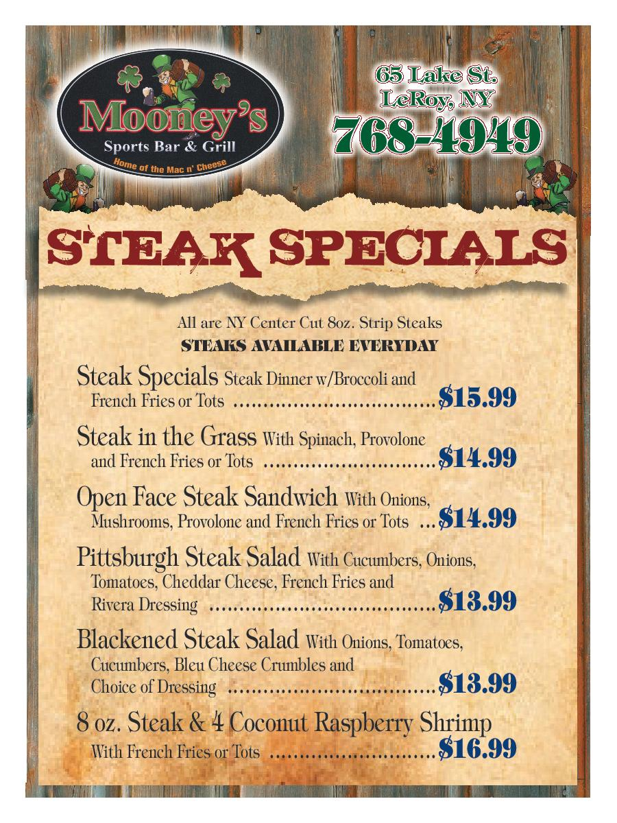 Steak specials. All are NY center cut 8oz. strip steaks. Steaks avaliable everyday. Steak Specials: Steak Dinner w/ Broccoli and French Fries or Tots- $15.99. Steak in the Grass: With Spinach, Provolone and French Fries or Tots- $14.99. Open Face Steak Sandwich: With Onions, Mushrooms, Provolone and French Fries or Tots- $14.99. Pittsburgh Steak Salad: With Cucumbers, Onions,  Tomatoes, Cheddar Cheese, French Fries and Rivera Dressing- $13.99. Blackened Steak Salad: With Onions, Tomatoes, Cucumbers, Bleu Cheese Crumbles and  Choice of Dressing- $13.99. 8 oz. Steak & 4 Coconut Raspberry Shrimp With French Fries or Tots- $16.99.